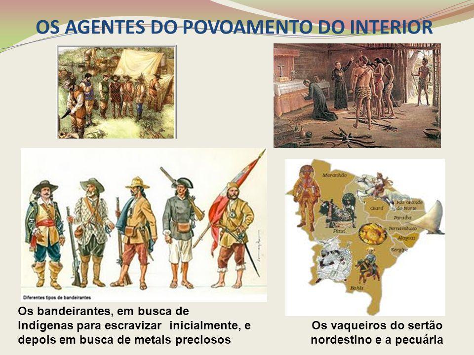 OS AGENTES DO POVOAMENTO DO INTERIOR Os vaqueiros do sertão nordestino e a pecuária Os bandeirantes, em busca de Indígenas para escravizar inicialment