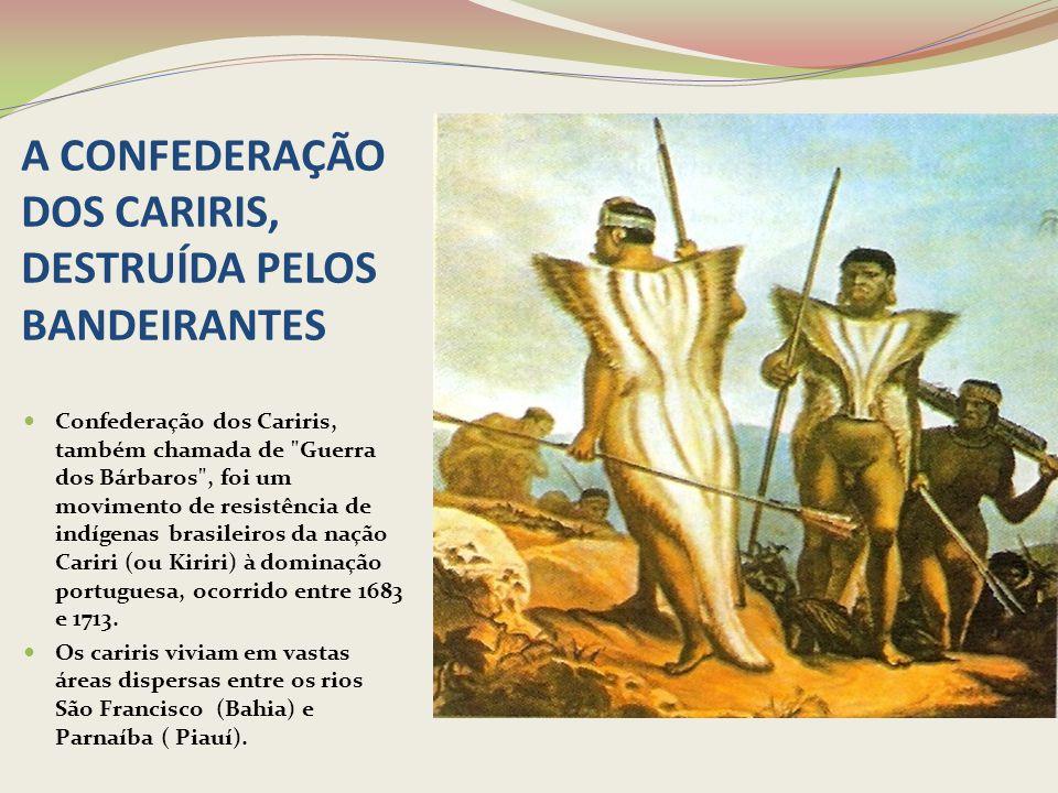 A CONFEDERAÇÃO DOS CARIRIS, DESTRUÍDA PELOS BANDEIRANTES Confederação dos Cariris, também chamada de