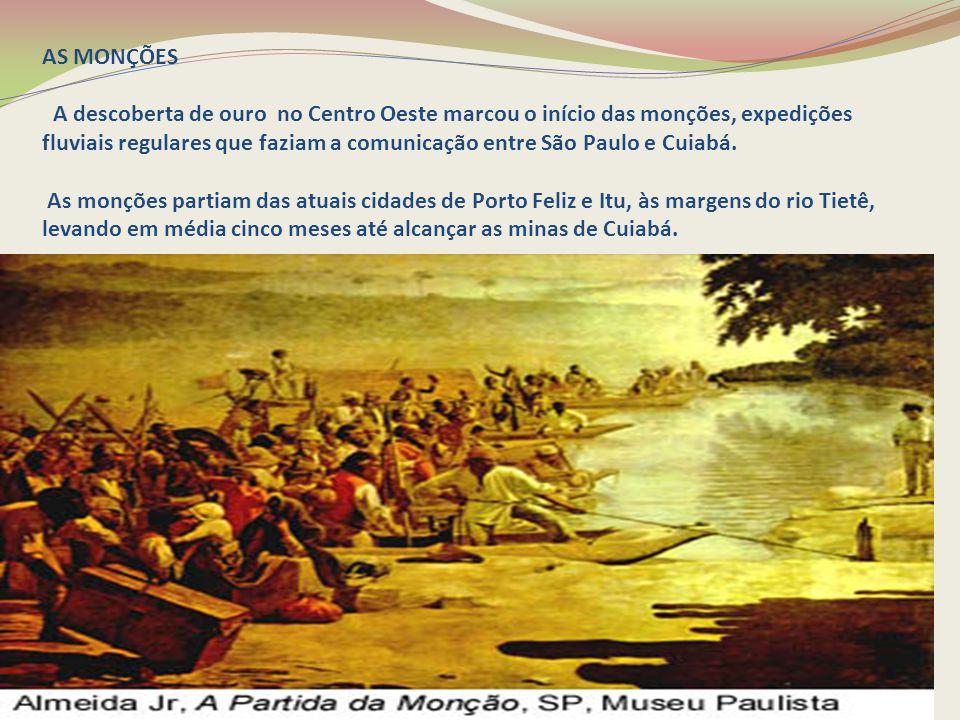 AS MONÇÕES A descoberta de ouro no Centro Oeste marcou o início das monções, expedições fluviais regulares que faziam a comunicação entre São Paulo e