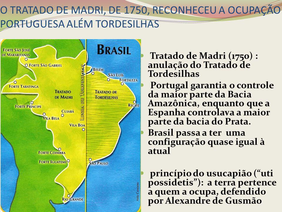 O TRATADO DE MADRI, DE 1750, RECONHECEU A OCUPAÇÃO PORTUGUESA ALÉM TORDESILHAS Tratado de Madri (1750) : anulação do Tratado de Tordesilhas Portugal g