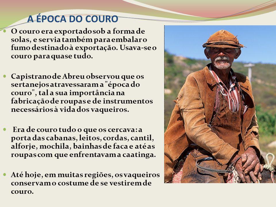 A ÉPOCA DO COURO O couro era exportado sob a forma de solas, e servia também para embalar o fumo destinado à exportação. Usava-se o couro para quase t