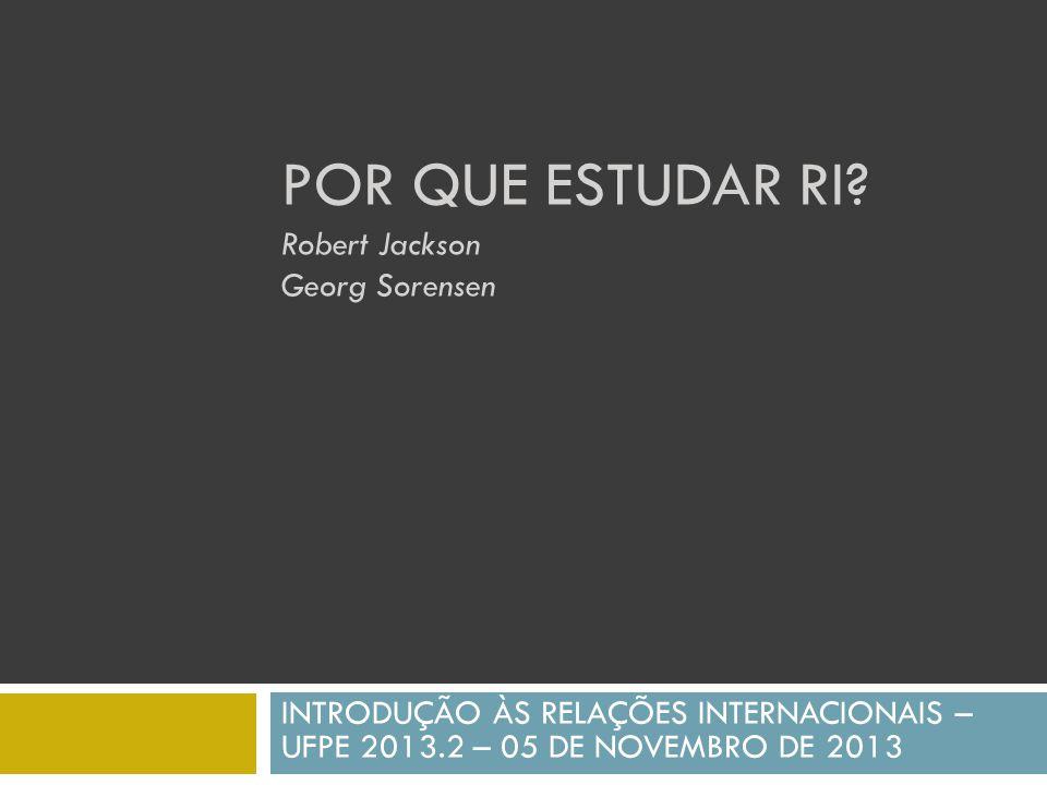 POR QUE ESTUDAR RI? Robert Jackson Georg Sorensen INTRODUÇÃO ÀS RELAÇÕES INTERNACIONAIS – UFPE 2013.2 – 05 DE NOVEMBRO DE 2013