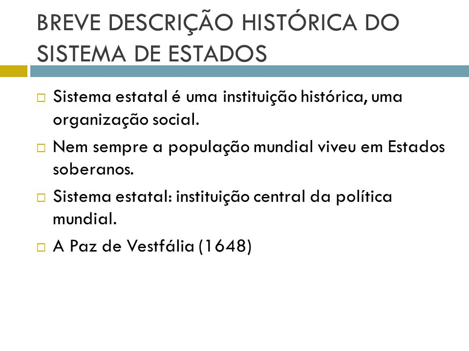 BREVE DESCRIÇÃO HISTÓRICA DO SISTEMA DE ESTADOS  Sistema estatal é uma instituição histórica, uma organização social.  Nem sempre a população mundia