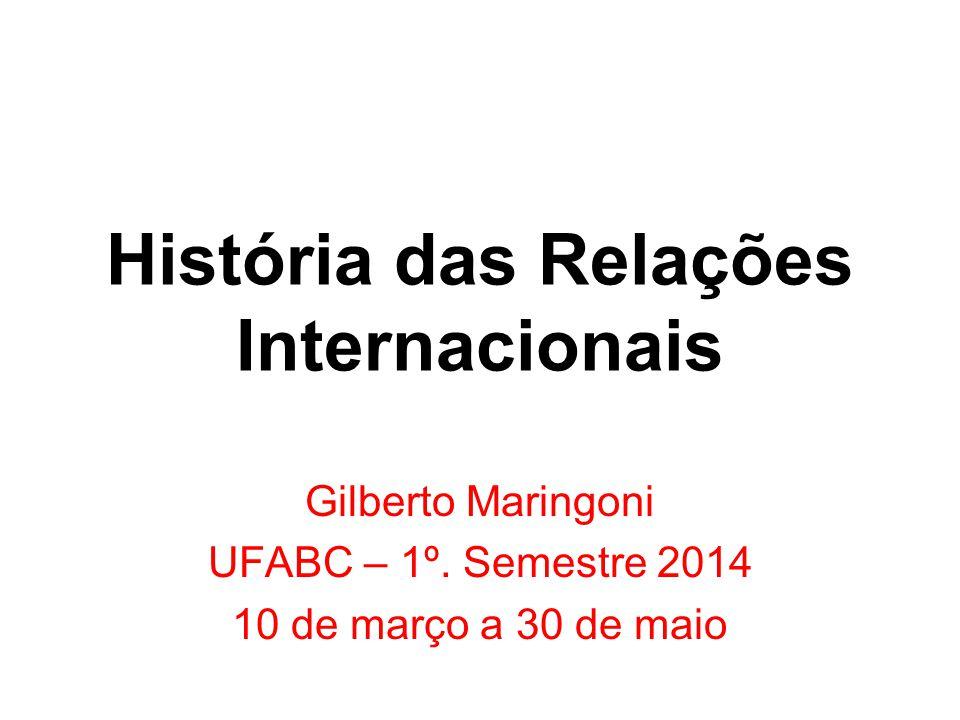 História das Relações Internacionais Gilberto Maringoni UFABC – 1º. Semestre 2014 10 de março a 30 de maio