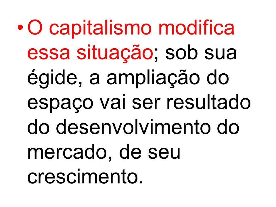 O capitalismo modifica essa situação; sob sua égide, a ampliação do espaço vai ser resultado do desenvolvimento do mercado, de seu crescimento.