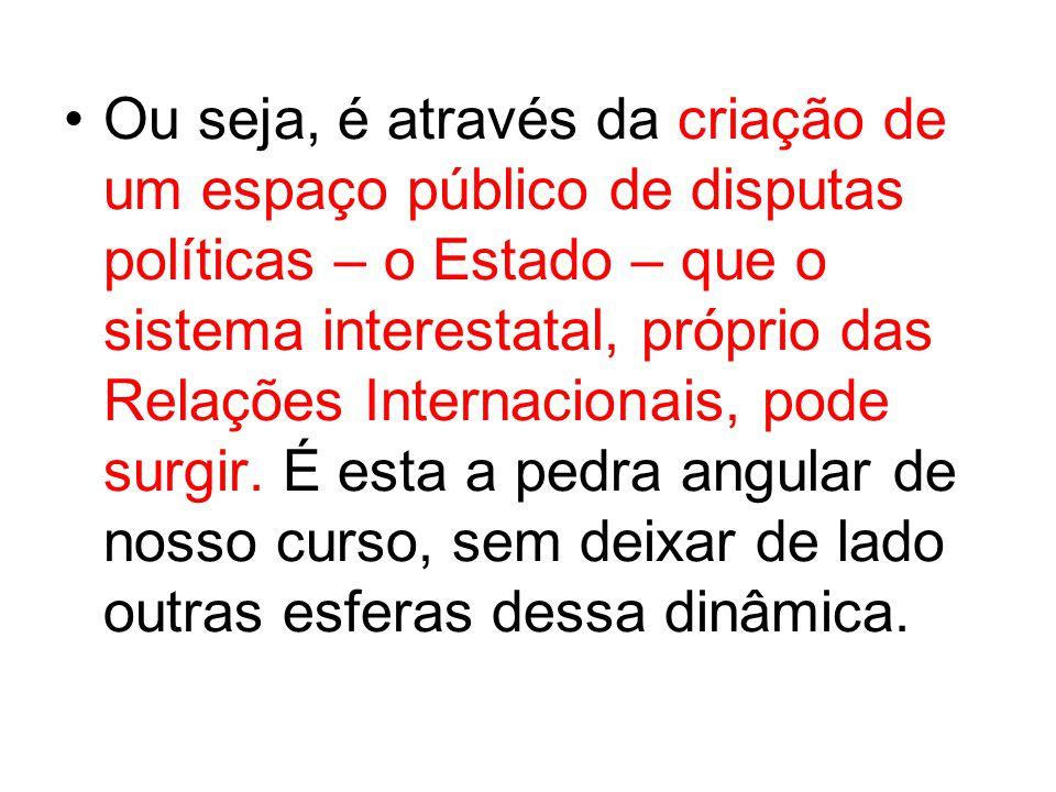 Ou seja, é através da criação de um espaço público de disputas políticas – o Estado – que o sistema interestatal, próprio das Relações Internacionais,