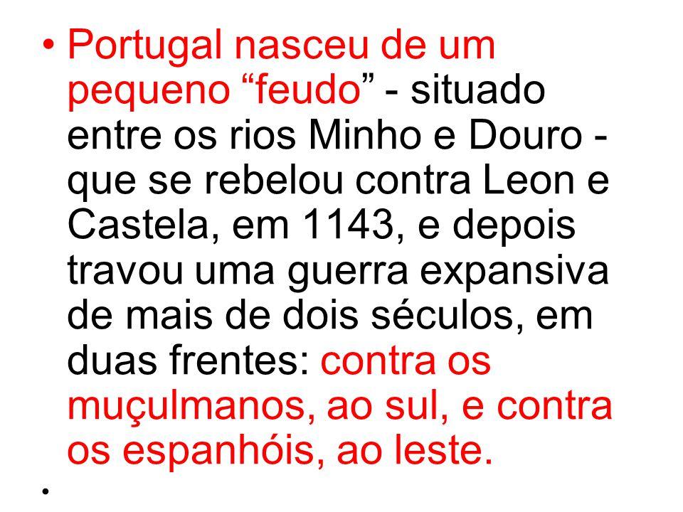 """Portugal nasceu de um pequeno """"feudo"""" - situado entre os rios Minho e Douro - que se rebelou contra Leon e Castela, em 1143, e depois travou uma guerr"""