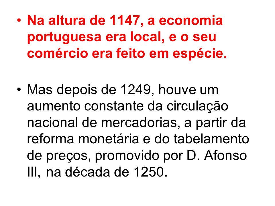 Na altura de 1147, a economia portuguesa era local, e o seu comércio era feito em espécie. Mas depois de 1249, houve um aumento constante da circulaçã