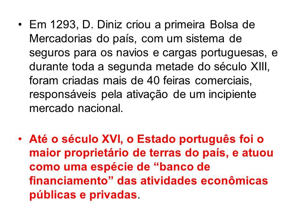 Em 1293, D. Diniz criou a primeira Bolsa de Mercadorias do país, com um sistema de seguros para os navios e cargas portuguesas, e durante toda a segun
