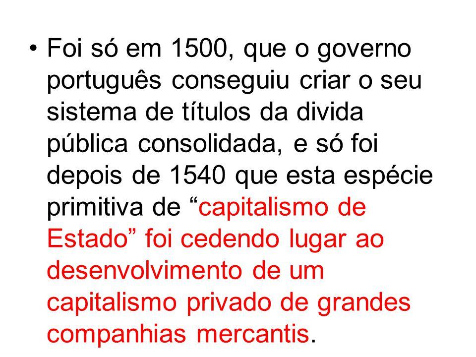 Foi só em 1500, que o governo português conseguiu criar o seu sistema de títulos da divida pública consolidada, e só foi depois de 1540 que esta espéc
