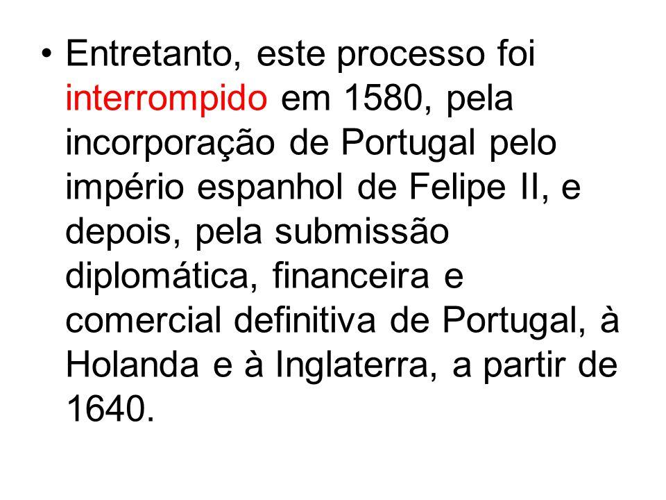 Entretanto, este processo foi interrompido em 1580, pela incorporação de Portugal pelo império espanhol de Felipe II, e depois, pela submissão diplomá