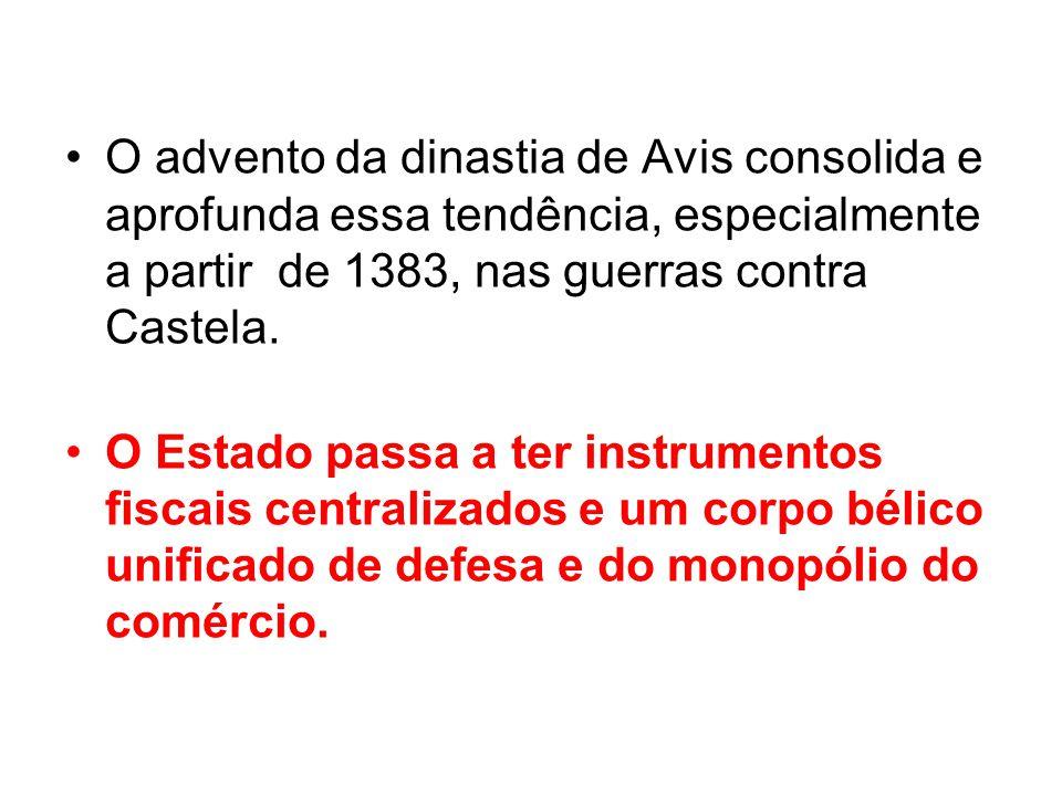 O advento da dinastia de Avis consolida e aprofunda essa tendência, especialmente a partir de 1383, nas guerras contra Castela. O Estado passa a ter i