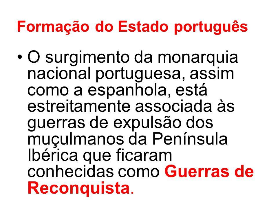 Formação do Estado português O surgimento da monarquia nacional portuguesa, assim como a espanhola, está estreitamente associada às guerras de expulsã