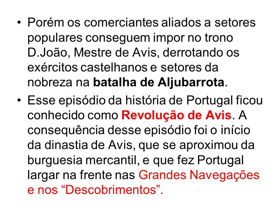 Porém os comerciantes aliados a setores populares conseguem impor no trono D.João, Mestre de Avis, derrotando os exércitos castelhanos e setores da no