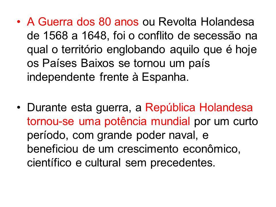 A Guerra dos 80 anos ou Revolta Holandesa de 1568 a 1648, foi o conflito de secessão na qual o território englobando aquilo que é hoje os Países Baixo