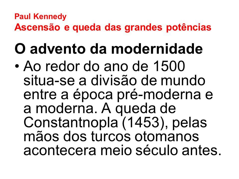 Paul Kennedy Ascensão e queda das grandes potências O advento da modernidade Ao redor do ano de 1500 situa-se a divisão de mundo entre a época pré-mod