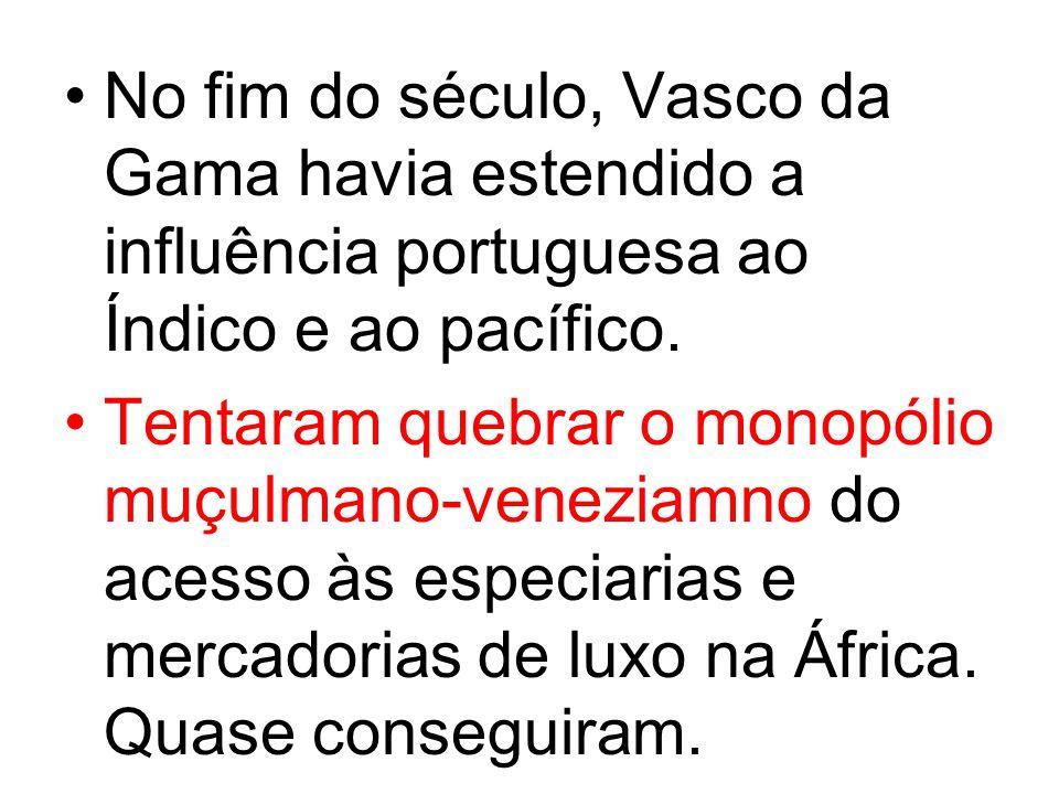 No fim do século, Vasco da Gama havia estendido a influência portuguesa ao Índico e ao pacífico. Tentaram quebrar o monopólio muçulmano-veneziamno do