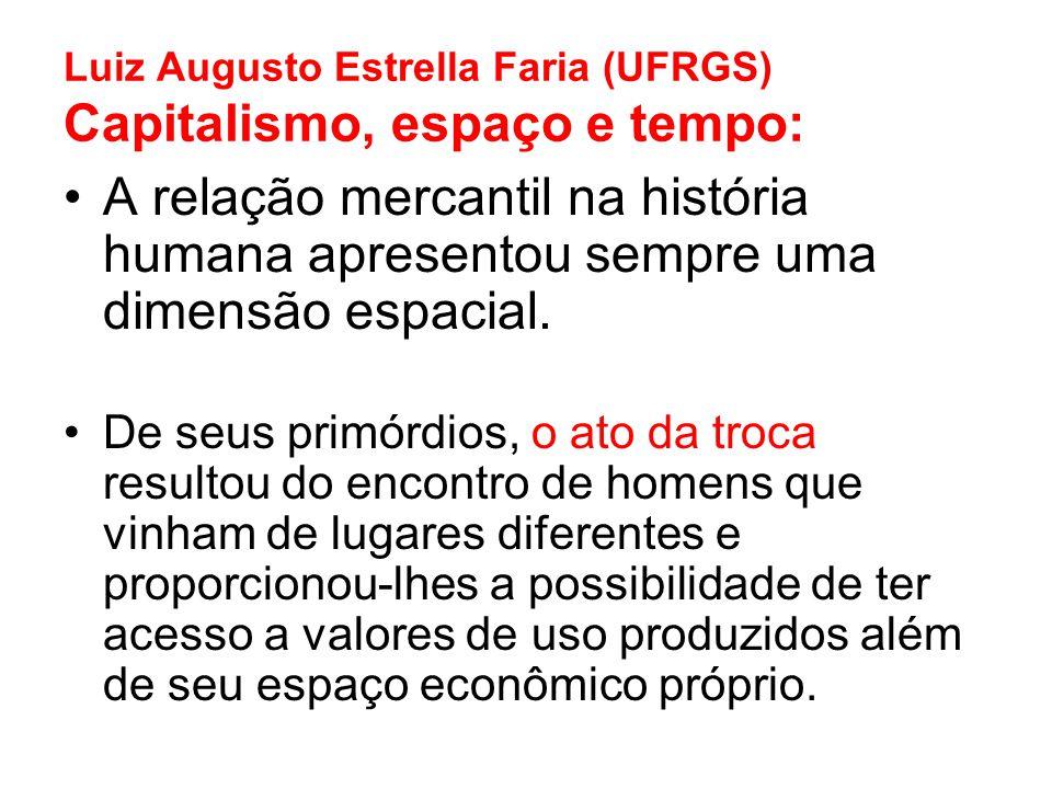 Luiz Augusto Estrella Faria (UFRGS) Capitalismo, espaço e tempo: A relação mercantil na história humana apresentou sempre uma dimensão espacial. De se