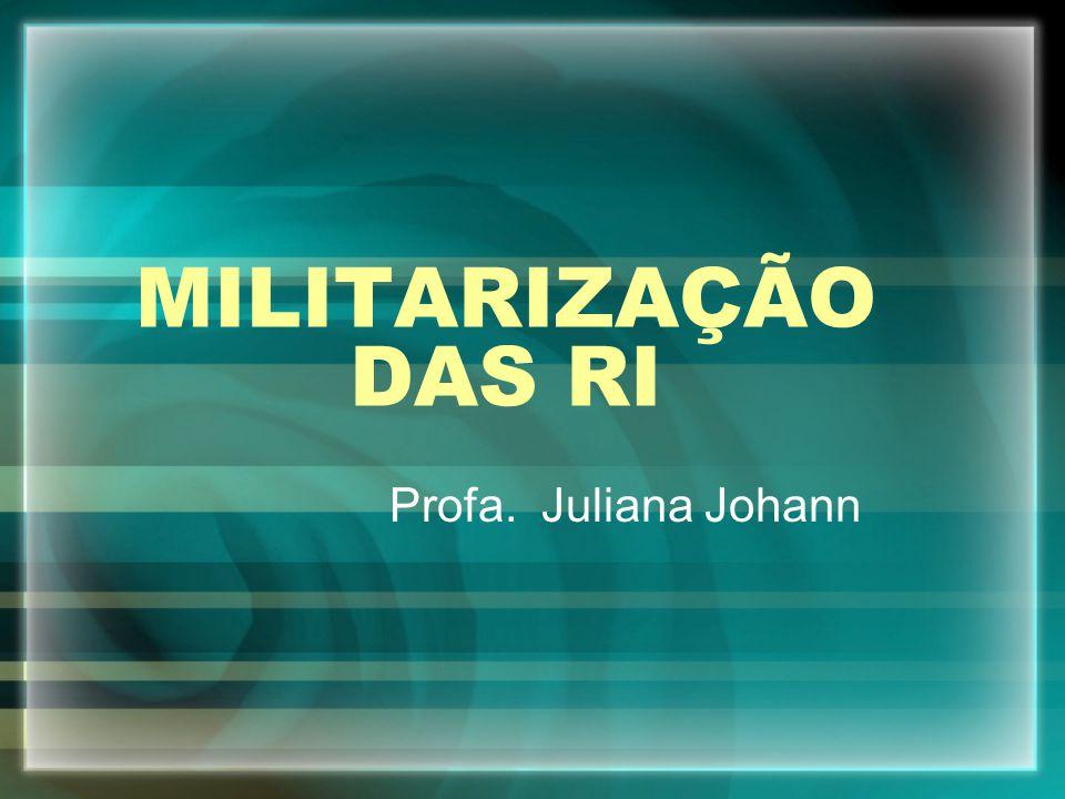 MILITARIZAÇÃO DAS RI Profa. Juliana Johann