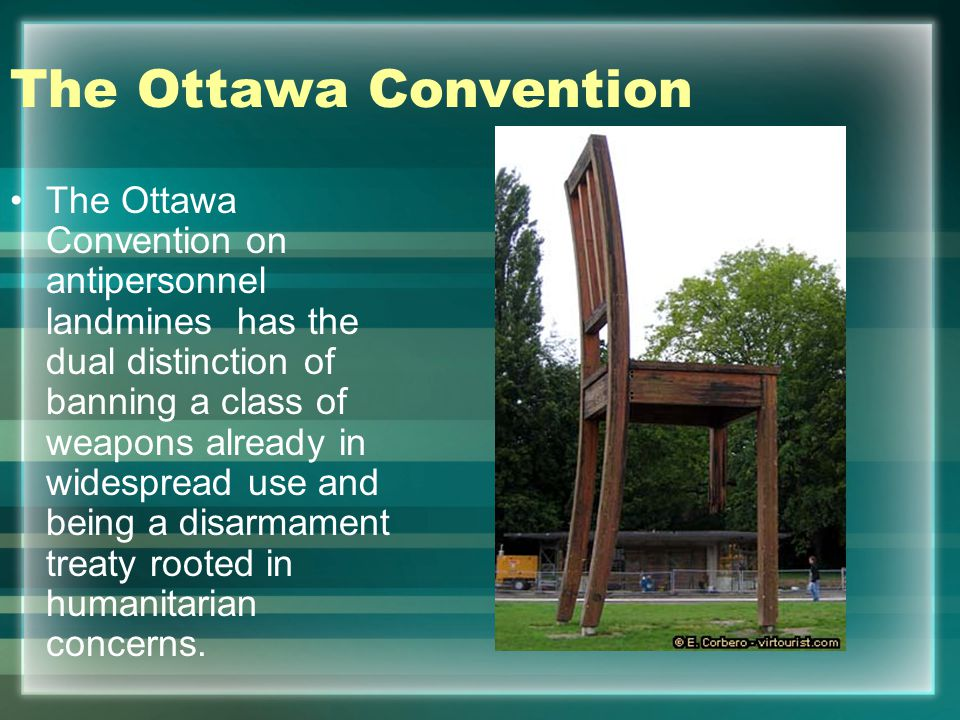 The Ottawa Convention The Ottawa Convention on antipersonnel landmines has the dual distinction of banning a class of weapons already in widespread use and being a disarmament treaty rooted in humanitarian concerns.