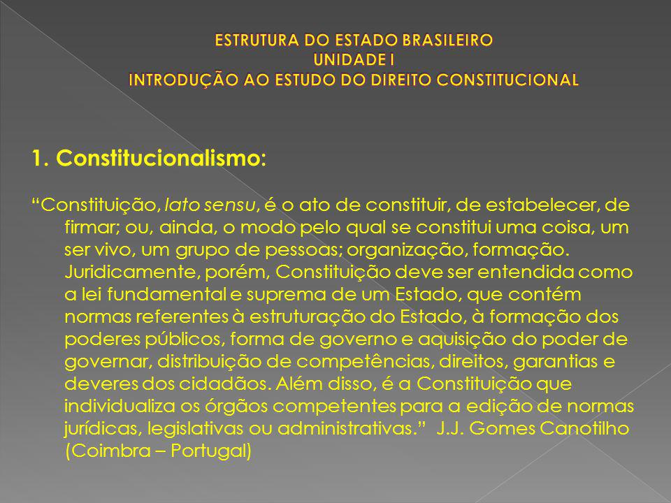 """1. Constitucionalismo: """"Constituição, lato sensu, é o ato de constituir, de estabelecer, de firmar; ou, ainda, o modo pelo qual se constitui uma coisa"""