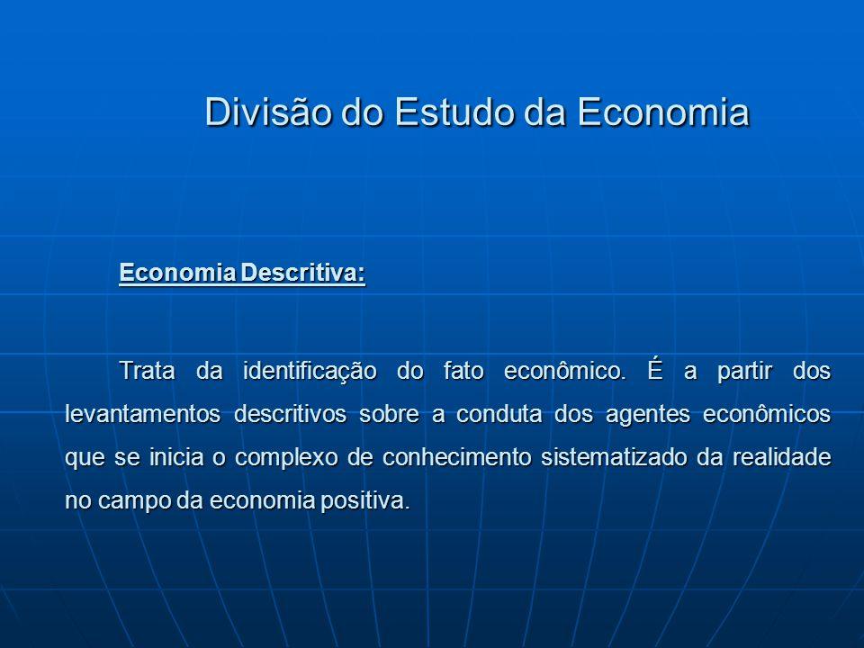 Divisão do Estudo da Economia Economia Descritiva: Trata da identificação do fato econômico. É a partir dos levantamentos descritivos sobre a conduta