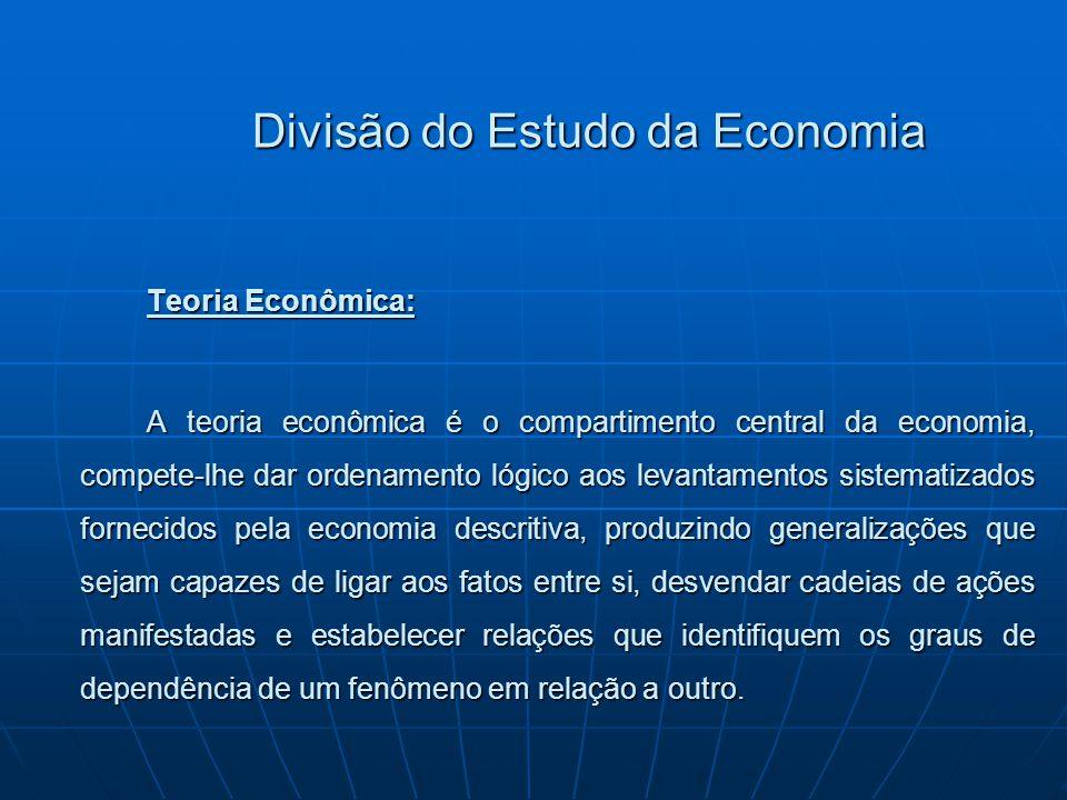 Divisão do Estudo da Economia Teoria Econômica: A teoria econômica é o compartimento central da economia, compete-lhe dar ordenamento lógico aos levan