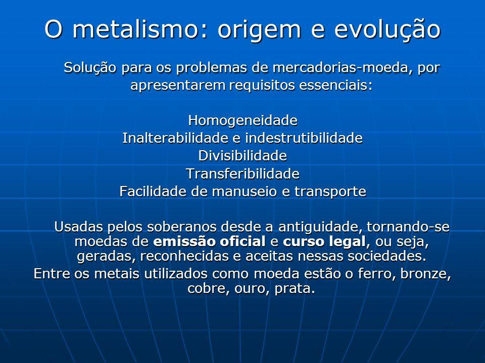 O metalismo: origem e evolução Solução para os problemas de mercadorias-moeda, por apresentarem requisitos essenciais: Homogeneidade Inalterabilidade