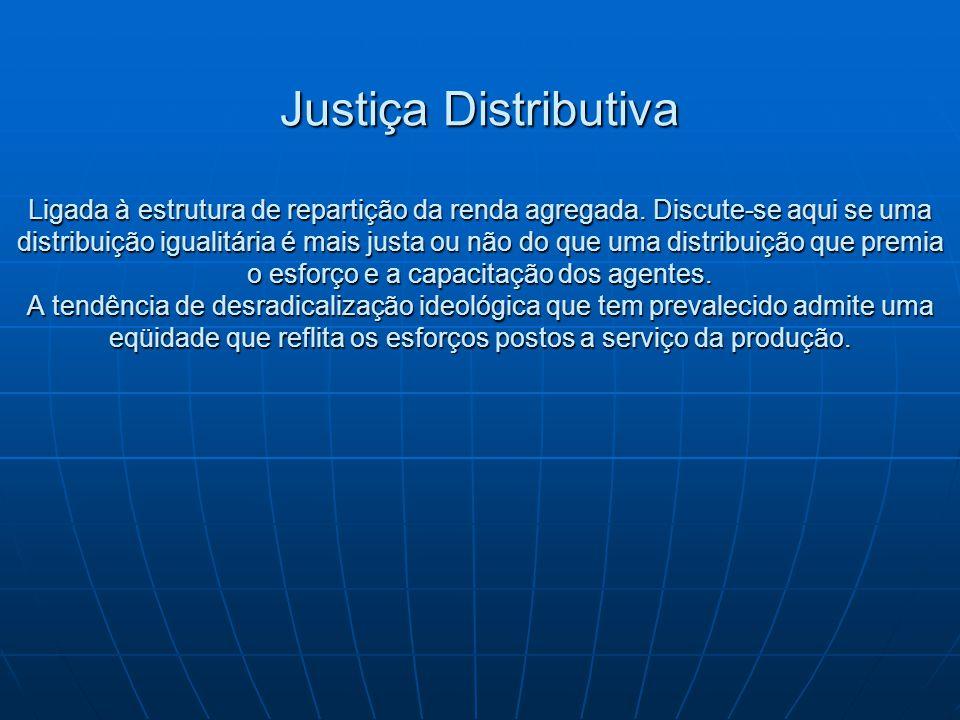 Justiça Distributiva Ligada à estrutura de repartição da renda agregada. Discute-se aqui se uma distribuição igualitária é mais justa ou não do que um