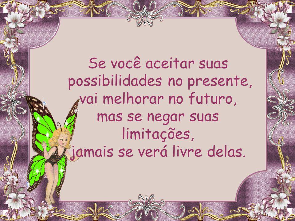 Se você aceitar suas possibilidades no presente, vai melhorar no futuro, mas se negar suas limitações, jamais se verá livre delas.