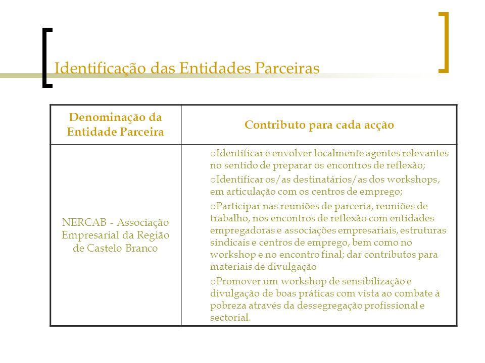 Identificação das Entidades Parceiras Denominação da Entidade Parceira Contributo para cada acção NERCAB - Associação Empresarial da Região de Castelo Branco  Identificar e envolver localmente agentes relevantes no sentido de preparar os encontros de reflexão;  Identificar os/as destinatários/as dos workshops, em articulação com os centros de emprego;  Participar nas reuniões de parceria, reuniões de trabalho, nos encontros de reflexão com entidades empregadoras e associações empresariais, estruturas sindicais e centros de emprego, bem como no workshop e no encontro final; dar contributos para materiais de divulgação  Promover um workshop de sensibilização e divulgação de boas práticas com vista ao combate à pobreza através da dessegregação profissional e sectorial.