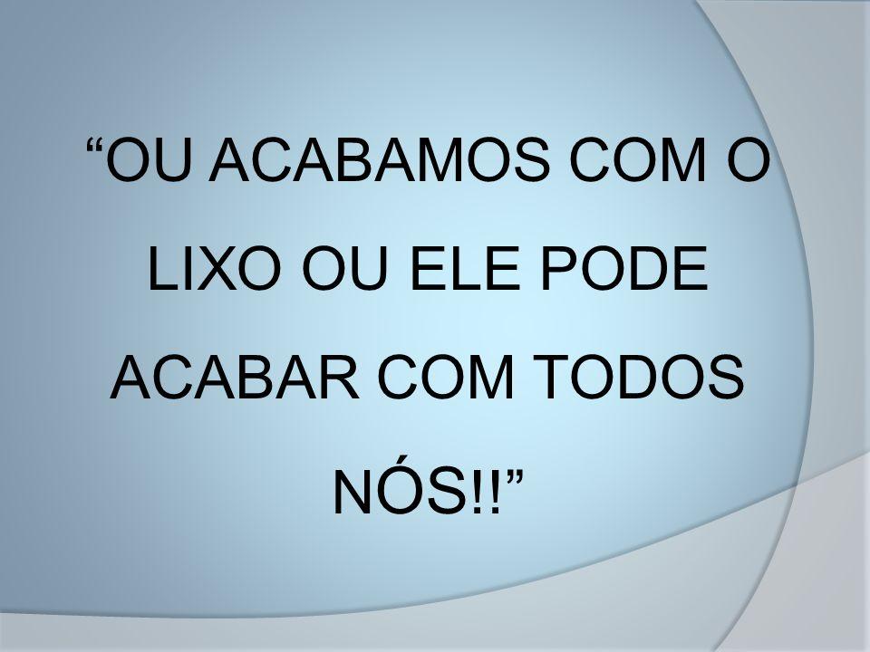 """""""OU ACABAMOS COM O LIXO OU ELE PODE ACABAR COM TODOS N ÓS !!"""""""