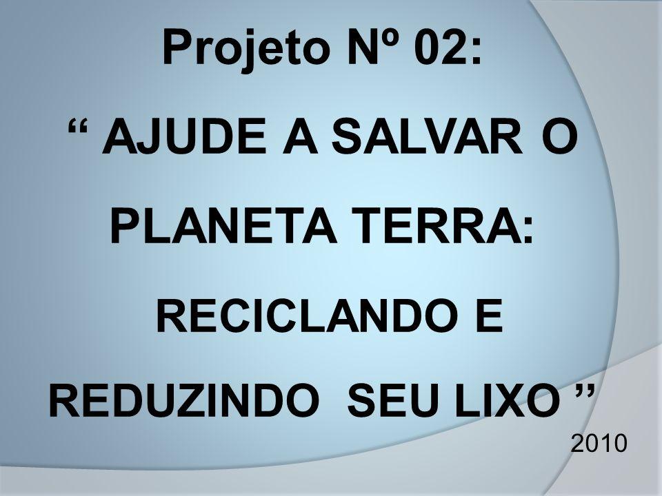 """Projeto Nº 02: """" AJUDE A SALVAR O PLANETA TERRA: RECICLANDO E REDUZINDO SEU LIXO '' 2010"""
