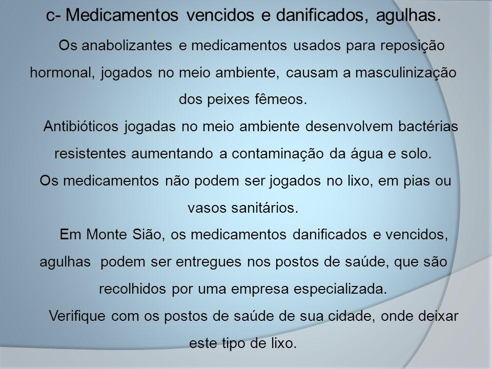 c- Medicamentos vencidos e danificados, agulhas. Os anabolizantes e medicamentos usados para reposição hormonal, jogados no meio ambiente, causam a ma