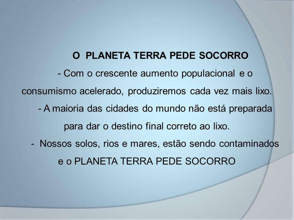 O PLANETA TERRA PEDE SOCORRO - Com o crescente aumento populacional e o consumismo acelerado, produziremos cada vez mais lixo. - A maioria das cidades