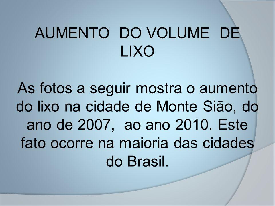 AUMENTO DO VOLUME DE LIXO As fotos a seguir mostra o aumento do lixo na cidade de Monte Sião, do ano de 2007, ao ano 2010. Este fato ocorre na maioria