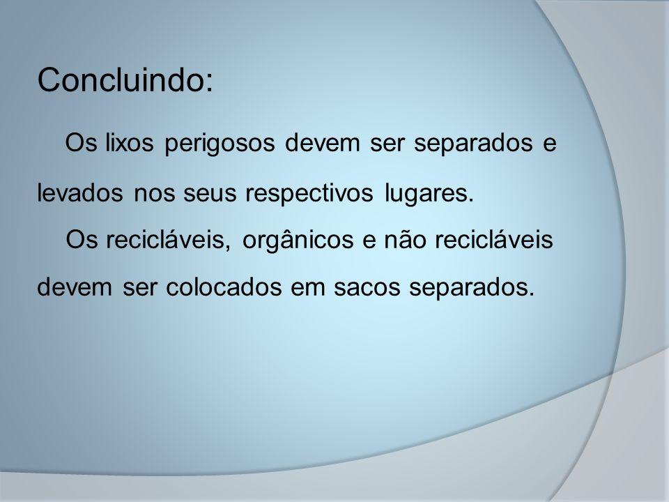 Concluindo: Os lixos perigosos devem ser separados e levados nos seus respectivos lugares. Os recicláveis, orgânicos e não recicláveis devem ser coloc