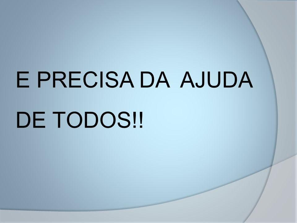 E PRECISA DA AJUDA DE TODOS!!