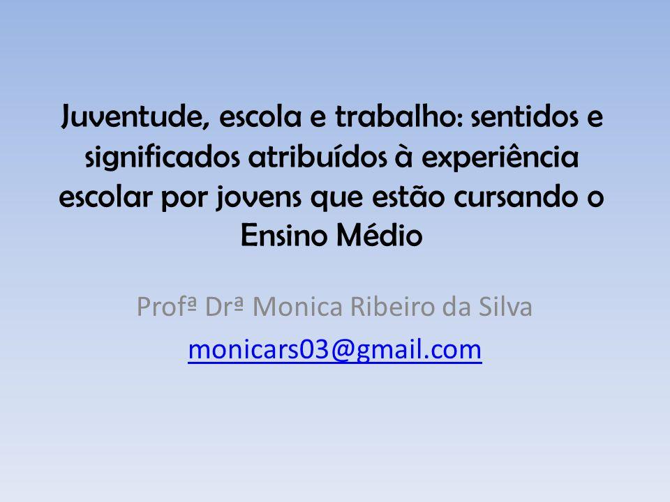Juventude, escola e trabalho: sentidos e significados atribuídos à experiência escolar por jovens que estão cursando o Ensino Médio Profª Drª Monica R