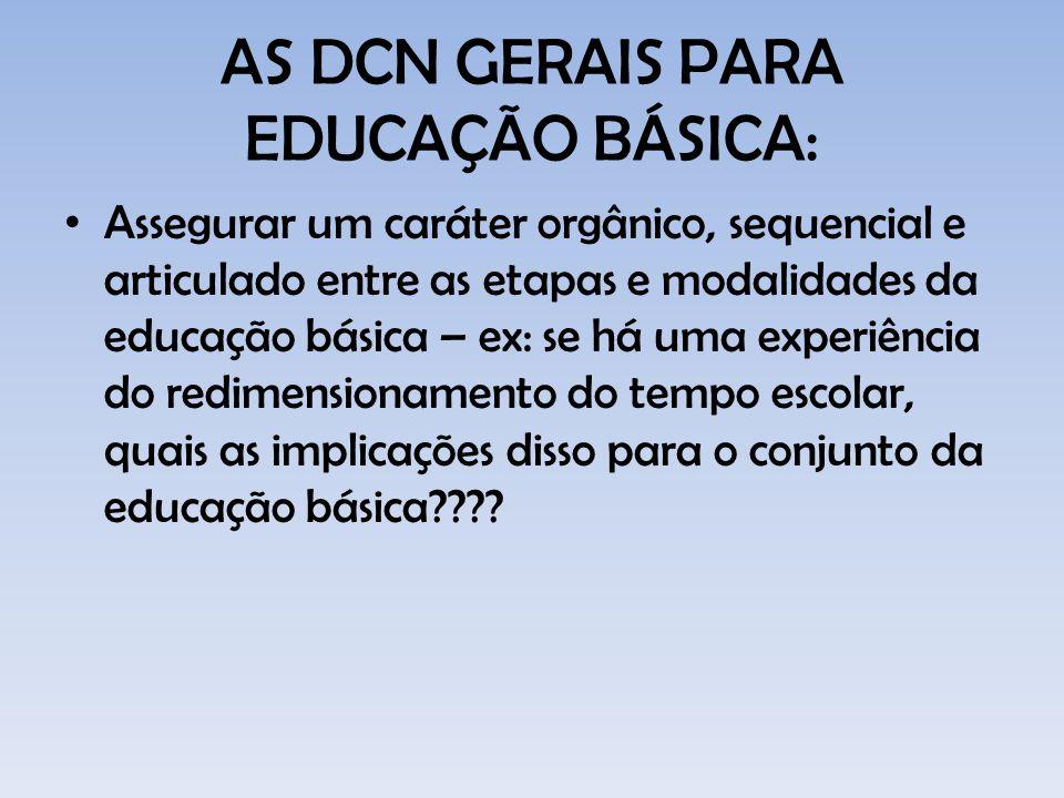 AS DCN GERAIS PARA EDUCAÇÃO BÁSICA: Assegurar um caráter orgânico, sequencial e articulado entre as etapas e modalidades da educação básica – ex: se h