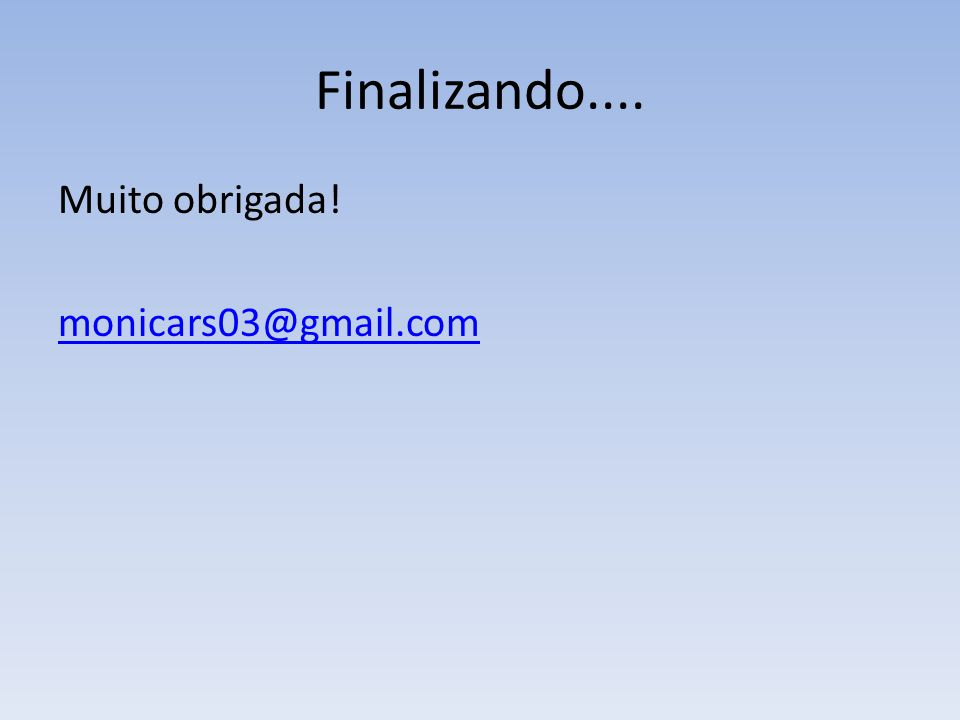 Finalizando.... Muito obrigada! monicars03@gmail.com