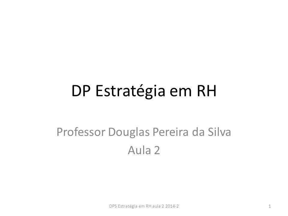 DP Estratégia em RH Professor Douglas Pereira da Silva Aula 2 1DPS Estratégia em RH aula 2 2014-2