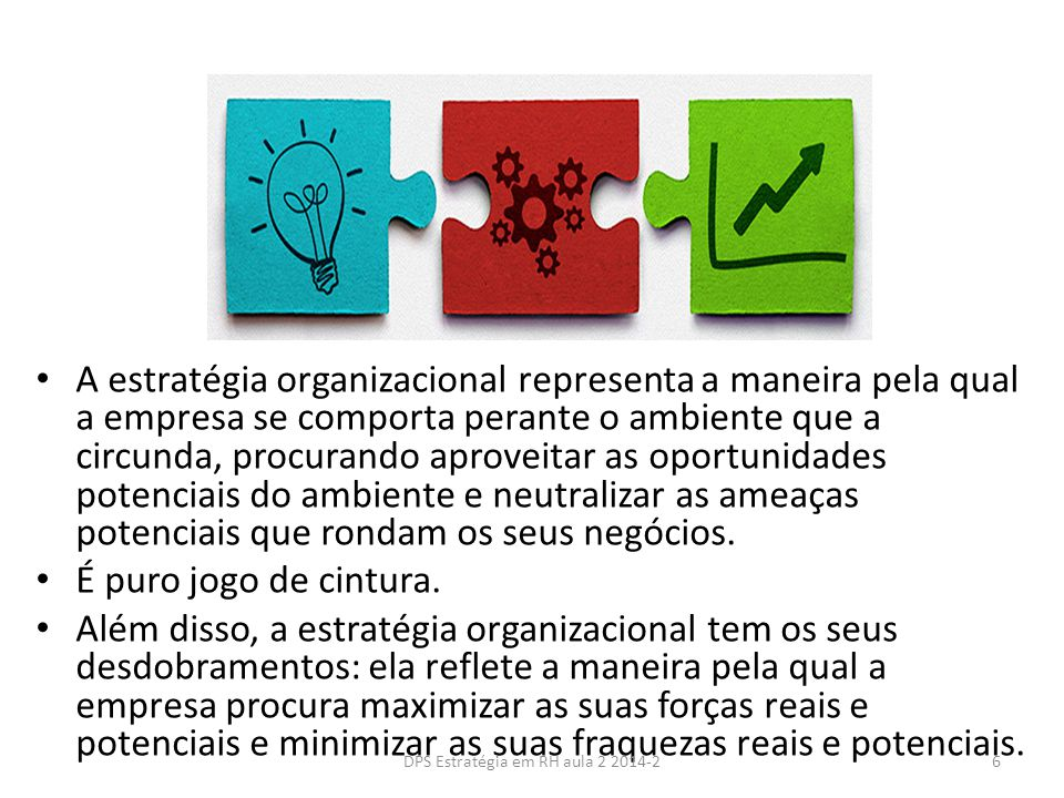 As etapas da administração estratégica Definir uma visão e estabelecer os objetivos Definir e desenvolver o sentido de missão Formular a estratégia para alcançar os objetivos estratégicos Implementar A estratégia Avaliar os resultados e fazer as correções necessárias 1 2 3 4 5 7DPS Estratégia em RH aula 2 2014-2