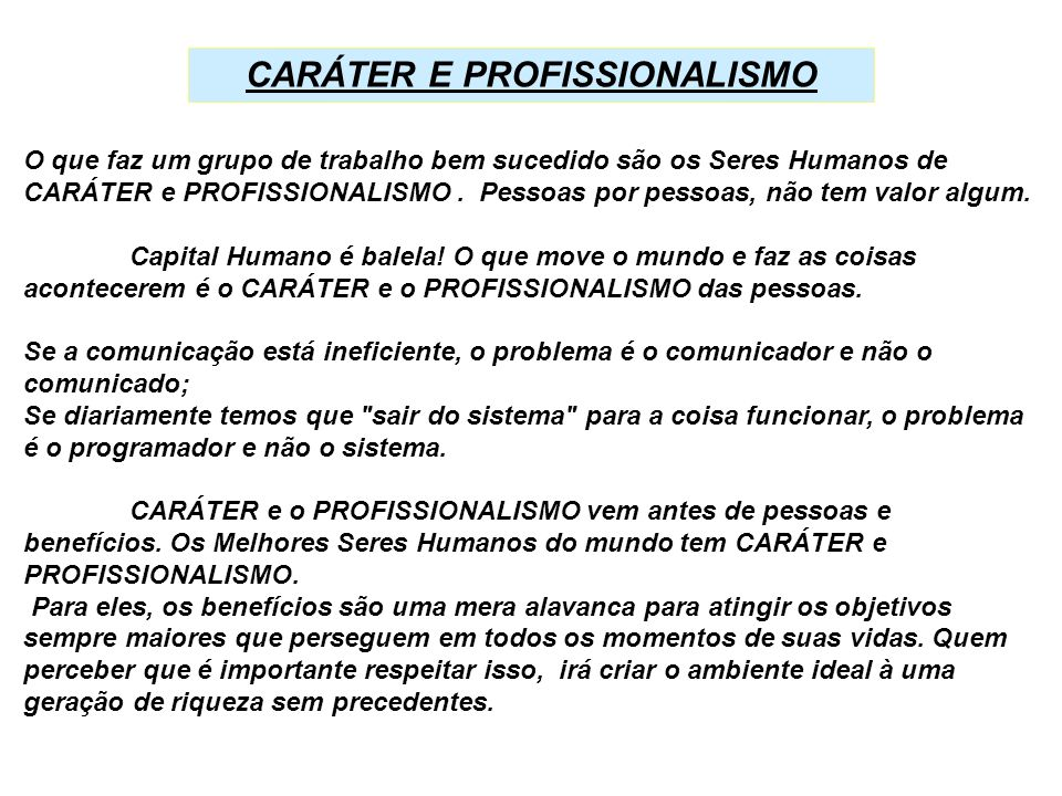 O que faz um grupo de trabalho bem sucedido são os Seres Humanos de CARÁTER e PROFISSIONALISMO. Pessoas por pessoas, não tem valor algum. Capital Huma