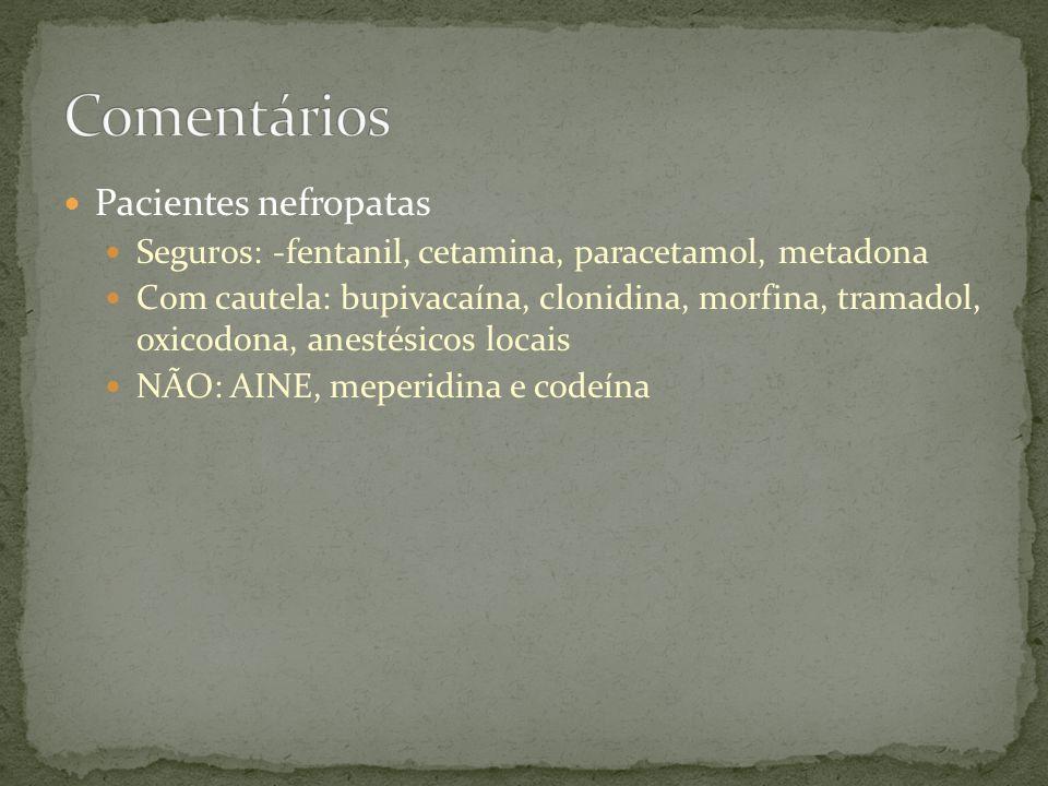 Pacientes nefropatas Seguros: -fentanil, cetamina, paracetamol, metadona Com cautela: bupivacaína, clonidina, morfina, tramadol, oxicodona, anestésico