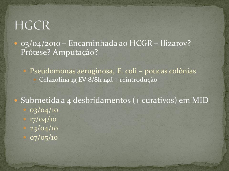 03/04/2010 – Encaminhada ao HCGR – Ilizarov? Prótese? Amputação? Pseudomonas aeruginosa, E. coli – poucas colônias Cefazolina 1g EV 8/8h 14d + reintro
