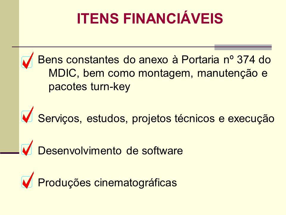 ITENS FINANCIÁVEIS Bens constantes do anexo à Portaria nº 374 do MDIC, bem como montagem, manutenção e pacotes turn-key Serviços, estudos, projetos té