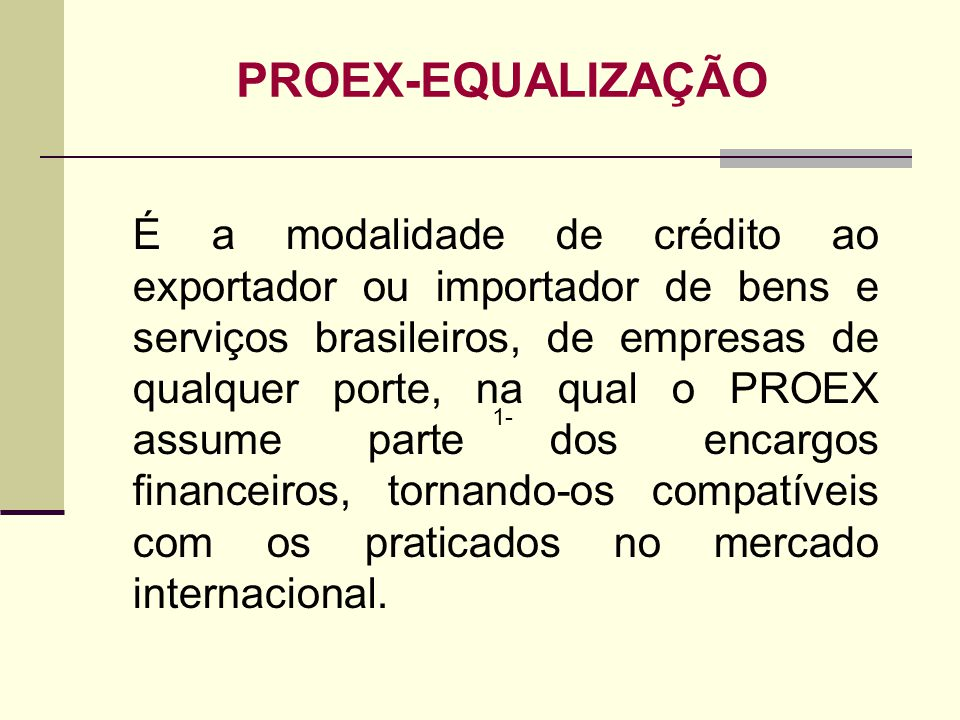 1- PROEX-EQUALIZAÇÃO É a modalidade de crédito ao exportador ou importador de bens e serviços brasileiros, de empresas de qualquer porte, na qual o PR