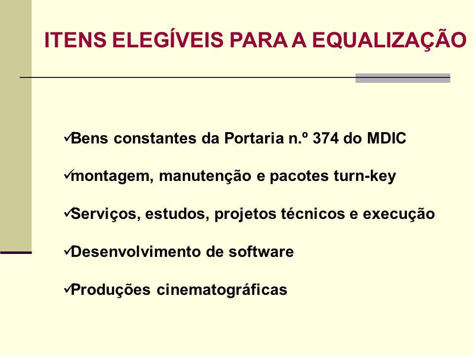 ITENS ELEGÍVEIS PARA A EQUALIZAÇÃO Bens constantes da Portaria n.º 374 do MDIC montagem, manutenção e pacotes turn-key Serviços, estudos, projetos téc