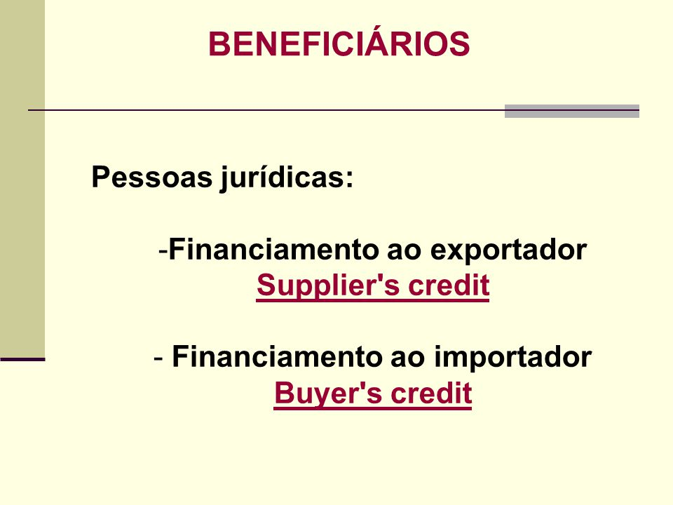BENEFICIÁRIOS Pessoas jurídicas: -Financiamento ao exportador Supplier's credit Supplier's credit - Financiamento ao importador Buyer's credit Buyer's
